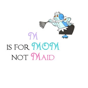 M is for Mom not Maid